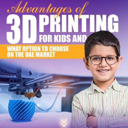 Advantages of 3D Printing for Kids and What Option to Choose on the UAE Market